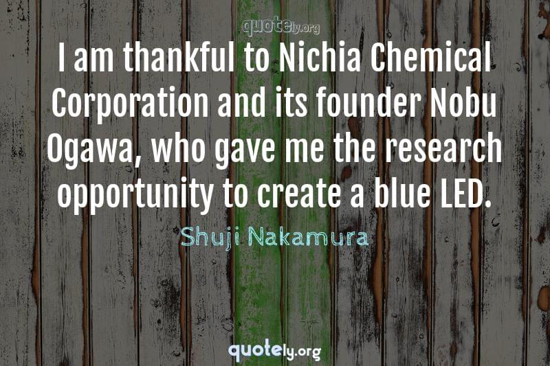 I am thankful to Nichia Chemical Corporation and its founder Nobu Ogawa, who gave me the research opportunity to create a blue LED. by Shuji Nakamura