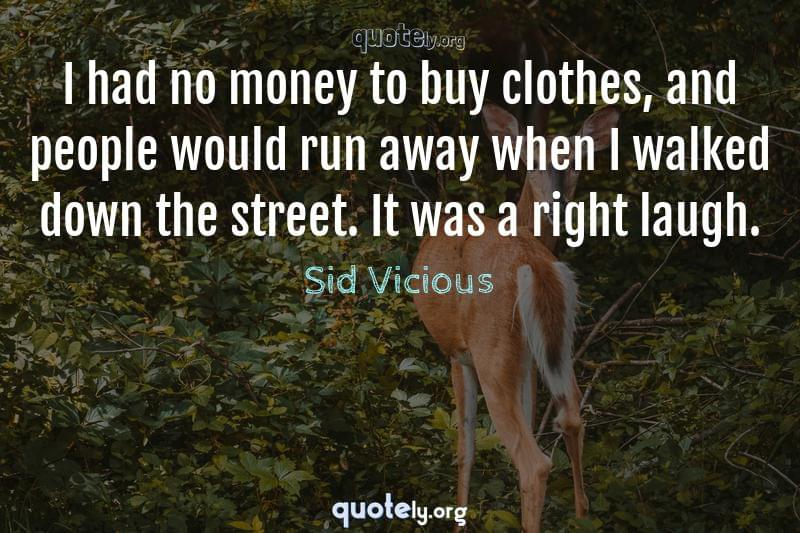 I had no money to buy clothes, and people would run away when I walked down the street. It was a right laugh. by Sid Vicious