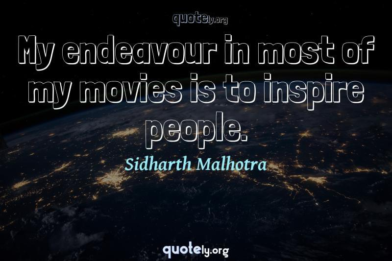 My endeavour in most of my movies is to inspire people. by Sidharth Malhotra
