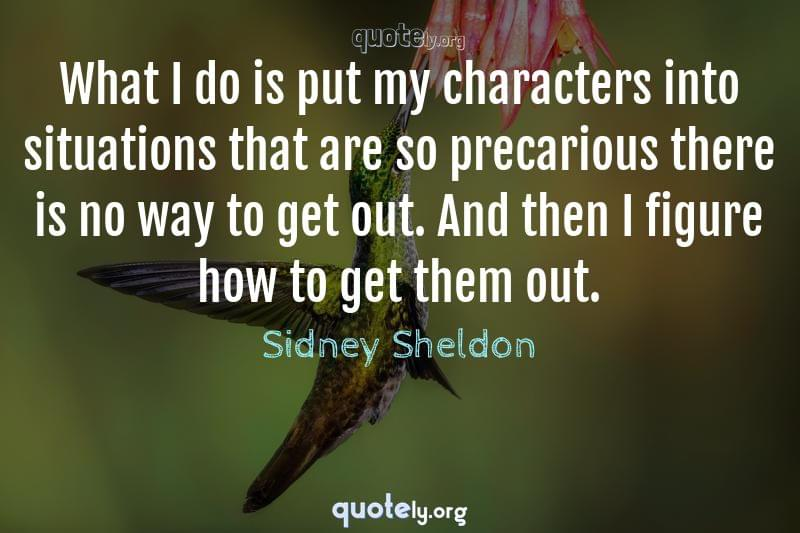 What I do is put my characters into situations that are so precarious there is no way to get out. And then I figure how to get them out. by Sidney Sheldon