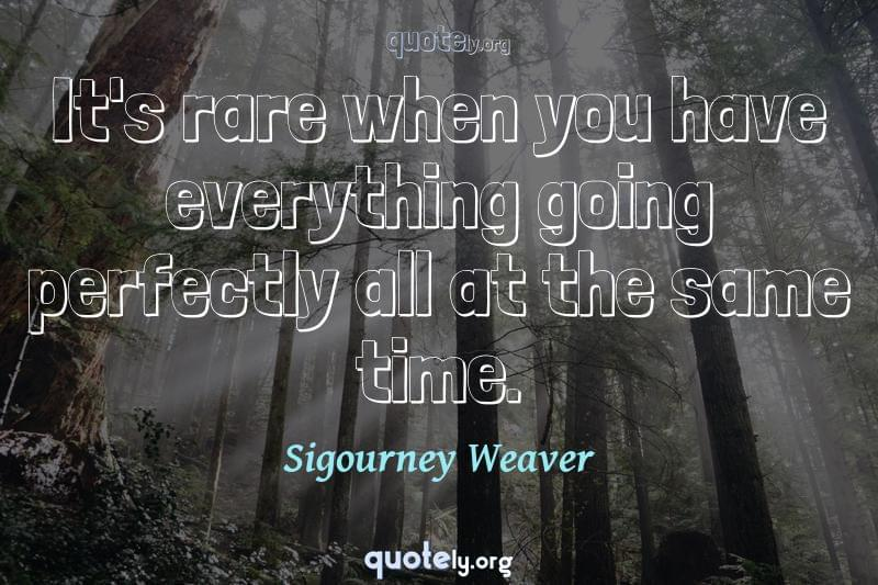 It's rare when you have everything going perfectly all at the same time. by Sigourney Weaver