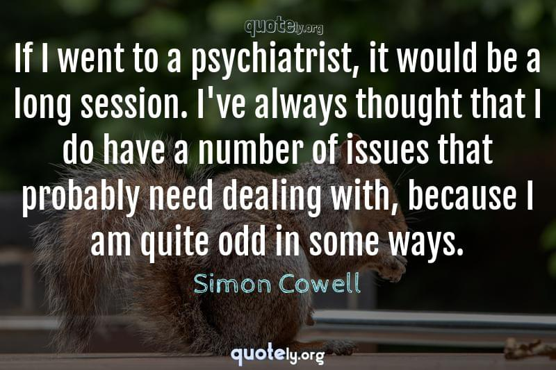 If I went to a psychiatrist, it would be a long session. I've always thought that I do have a number of issues that probably need dealing with, because I am quite odd in some ways. by Simon Cowell
