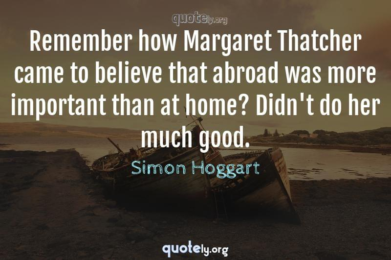 Remember how Margaret Thatcher came to believe that abroad was more important than at home? Didn't do her much good. by Simon Hoggart