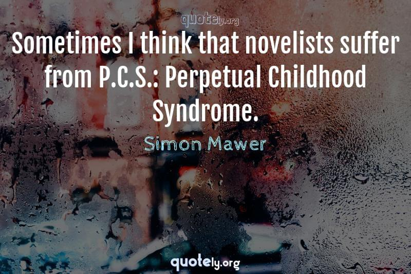 Sometimes I think that novelists suffer from P.C.S.: Perpetual Childhood Syndrome. by Simon Mawer