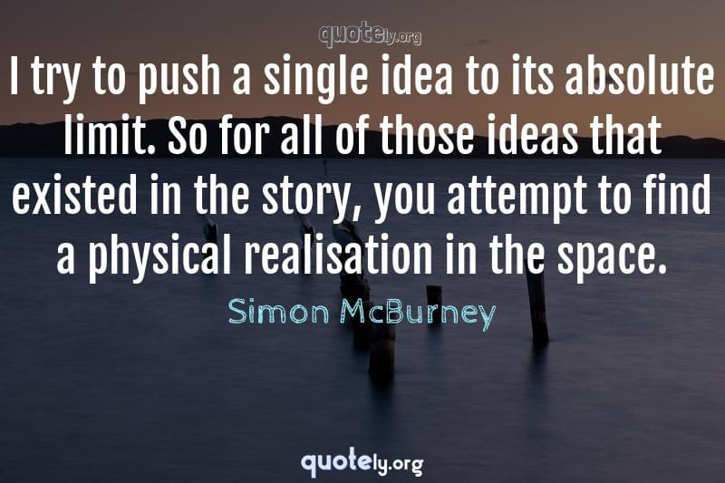 I try to push a single idea to its absolute limit. So for all of those ideas that existed in the story, you attempt to find a physical realisation in the space. by Simon McBurney