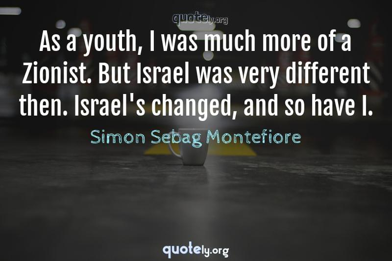 As a youth, I was much more of a Zionist. But Israel was very different then. Israel's changed, and so have I. by Simon Sebag Montefiore