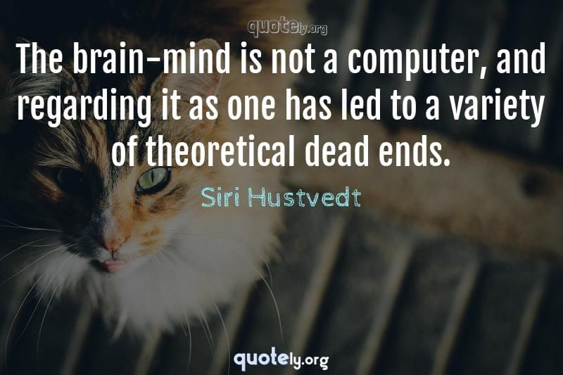 The brain-mind is not a computer, and regarding it as one has led to a variety of theoretical dead ends. by Siri Hustvedt
