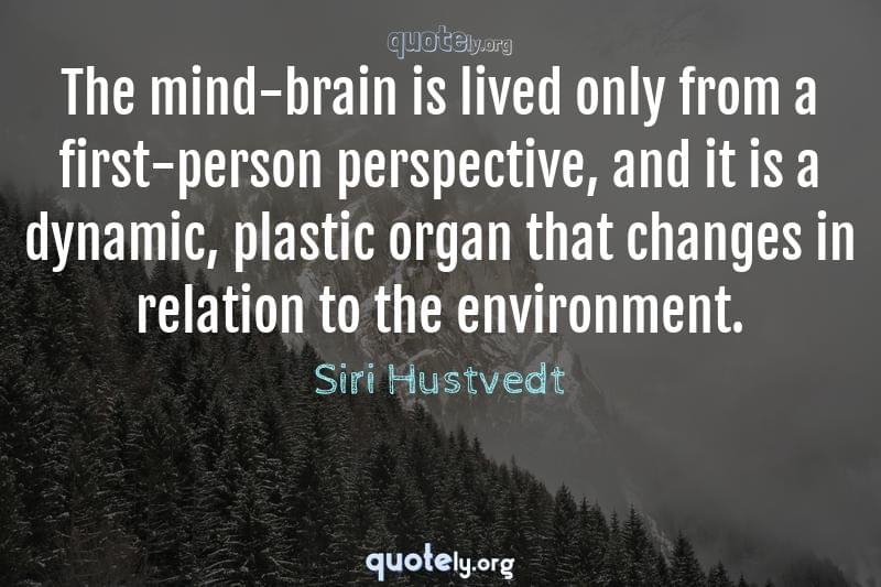 The mind-brain is lived only from a first-person perspective, and it is a dynamic, plastic organ that changes in relation to the environment. by Siri Hustvedt