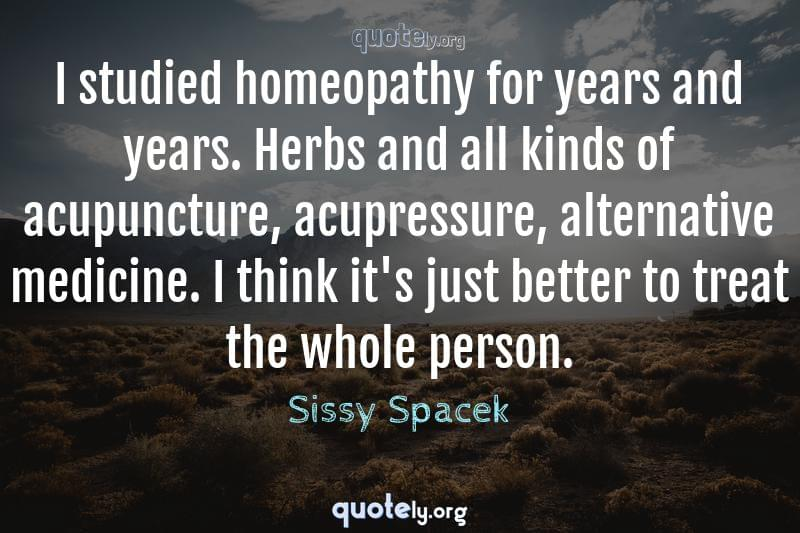 I studied homeopathy for years and years. Herbs and all kinds of acupuncture, acupressure, alternative medicine. I think it's just better to treat the whole person. by Sissy Spacek