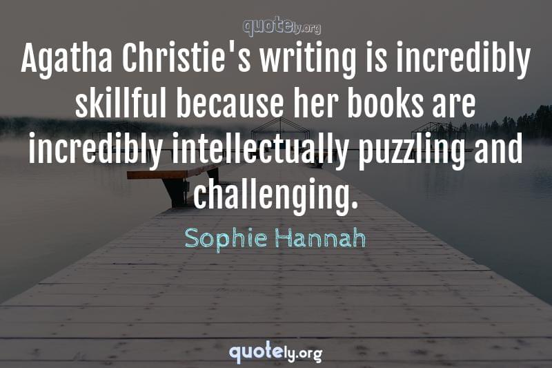 Agatha Christie's writing is incredibly skillful because her books are incredibly intellectually puzzling and challenging. by Sophie Hannah