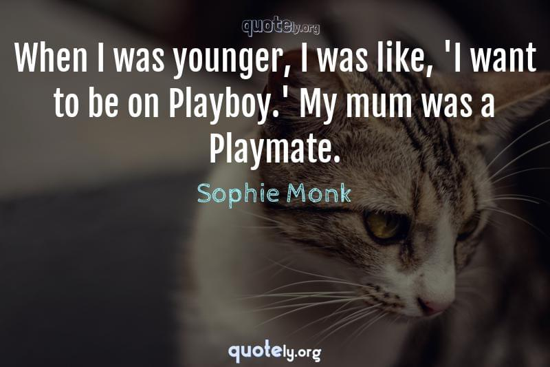 When I was younger, I was like, 'I want to be on Playboy.' My mum was a Playmate. by Sophie Monk