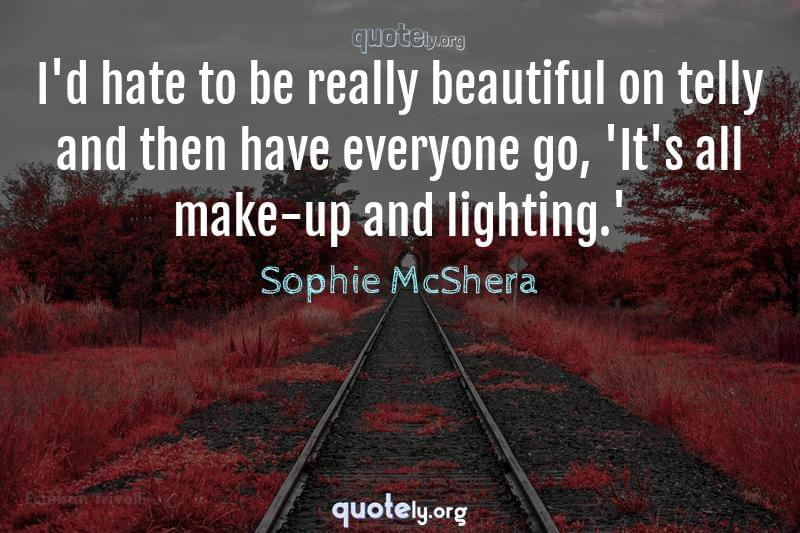 I'd hate to be really beautiful on telly and then have everyone go, 'It's all make-up and lighting.' by Sophie McShera