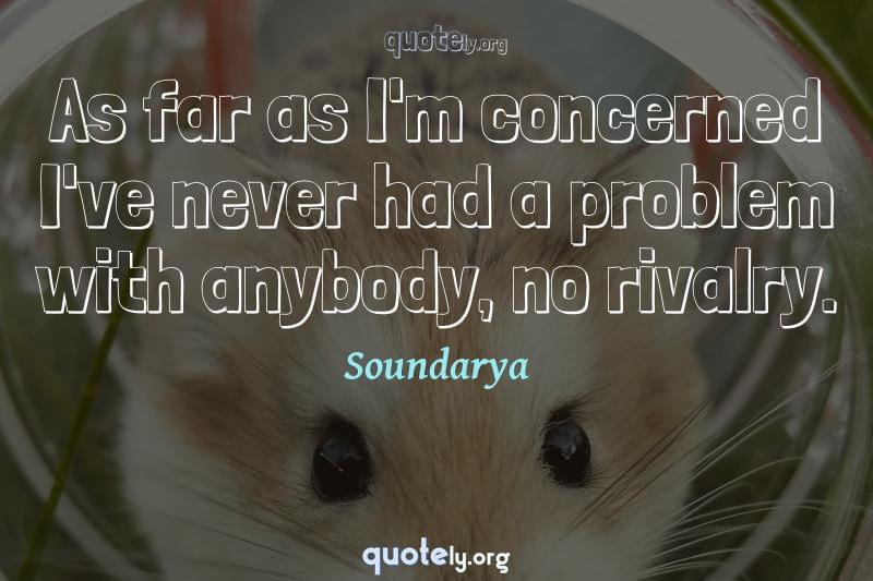 As far as I'm concerned I've never had a problem with anybody, no rivalry. by Soundarya