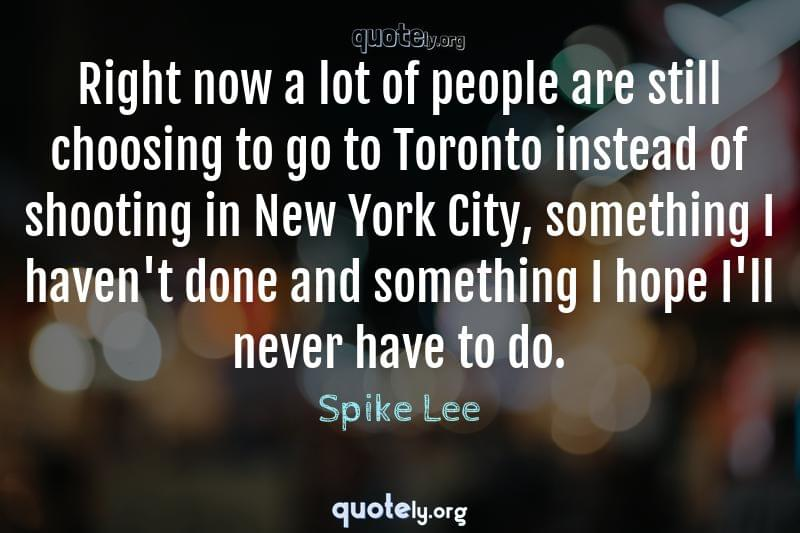 Right now a lot of people are still choosing to go to Toronto instead of shooting in New York City, something I haven't done and something I hope I'll never have to do. by Spike Lee