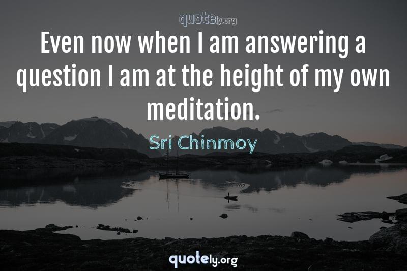Even now when I am answering a question I am at the height of my own meditation. by Sri Chinmoy
