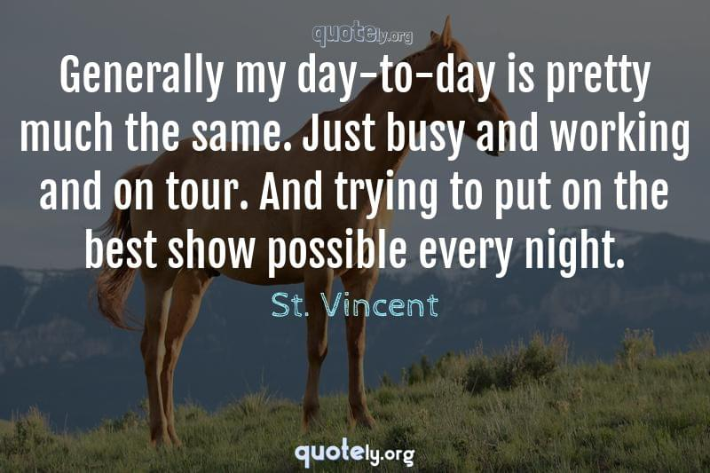 Generally my day-to-day is pretty much the same. Just busy and working and on tour. And trying to put on the best show possible every night. by St. Vincent