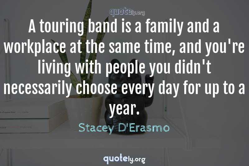 A touring band is a family and a workplace at the same time, and you're living with people you didn't necessarily choose every day for up to a year. by Stacey D'Erasmo