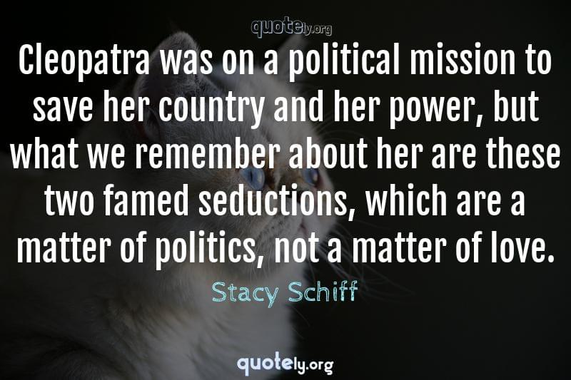 Cleopatra was on a political mission to save her country and her power, but what we remember about her are these two famed seductions, which are a matter of politics, not a matter of love. by Stacy Schiff