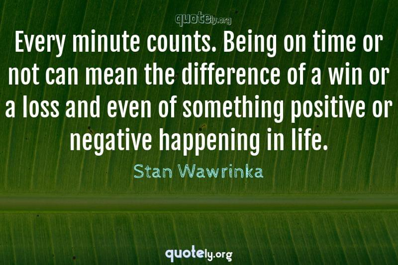 Every minute counts. Being on time or not can mean the difference of a win or a loss and even of something positive or negative happening in life. by Stan Wawrinka