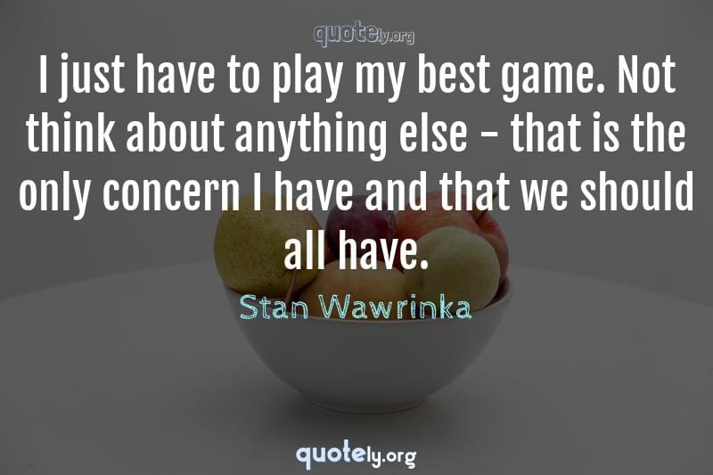 I just have to play my best game. Not think about anything else - that is the only concern I have and that we should all have. by Stan Wawrinka