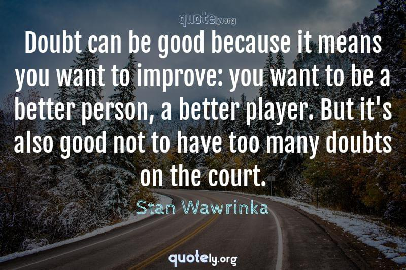 Doubt can be good because it means you want to improve: you want to be a better person, a better player. But it's also good not to have too many doubts on the court. by Stan Wawrinka