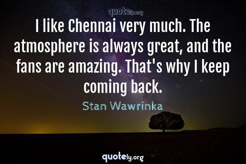 I like Chennai very much. The atmosphere is always great, and the fans are amazing. That's why I keep coming back. by Stan Wawrinka