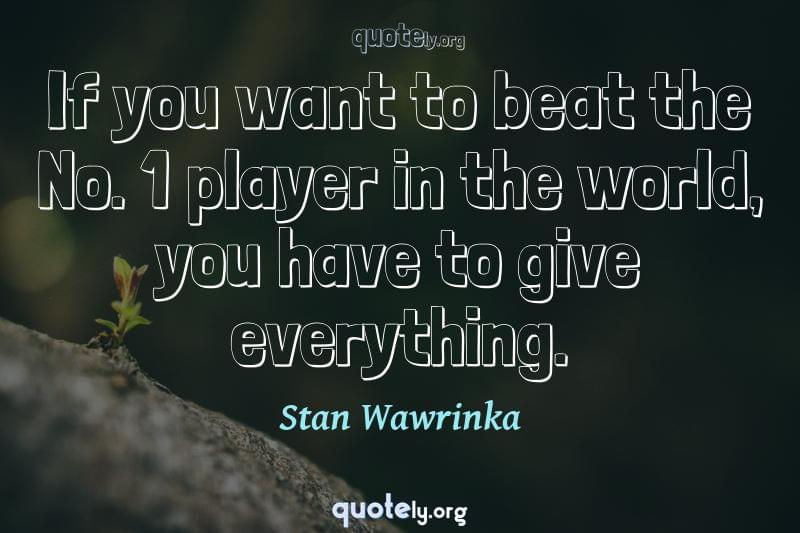 If you want to beat the No. 1 player in the world, you have to give everything. by Stan Wawrinka