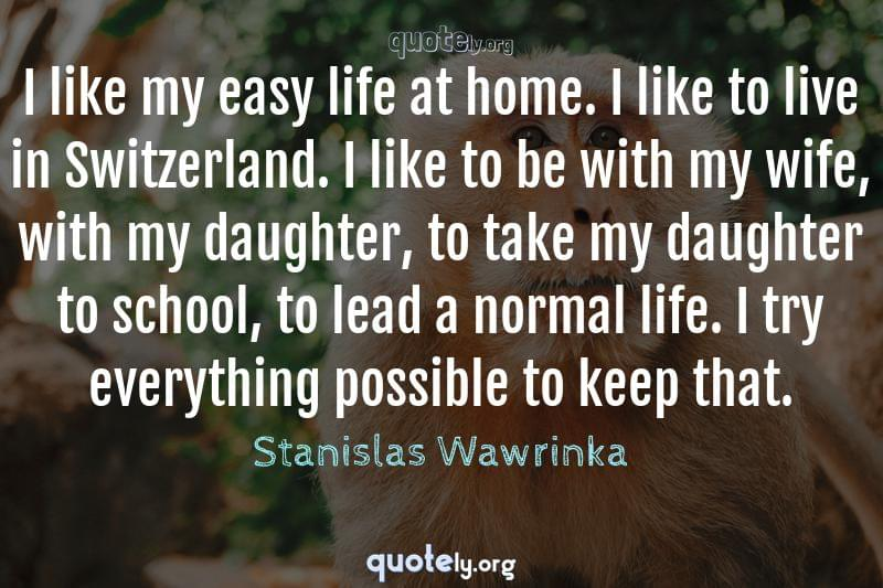 I like my easy life at home. I like to live in Switzerland. I like to be with my wife, with my daughter, to take my daughter to school, to lead a normal life. I try everything possible to keep that. by Stanislas Wawrinka