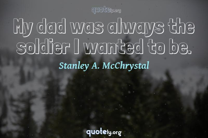 My dad was always the soldier I wanted to be. by Stanley A. McChrystal