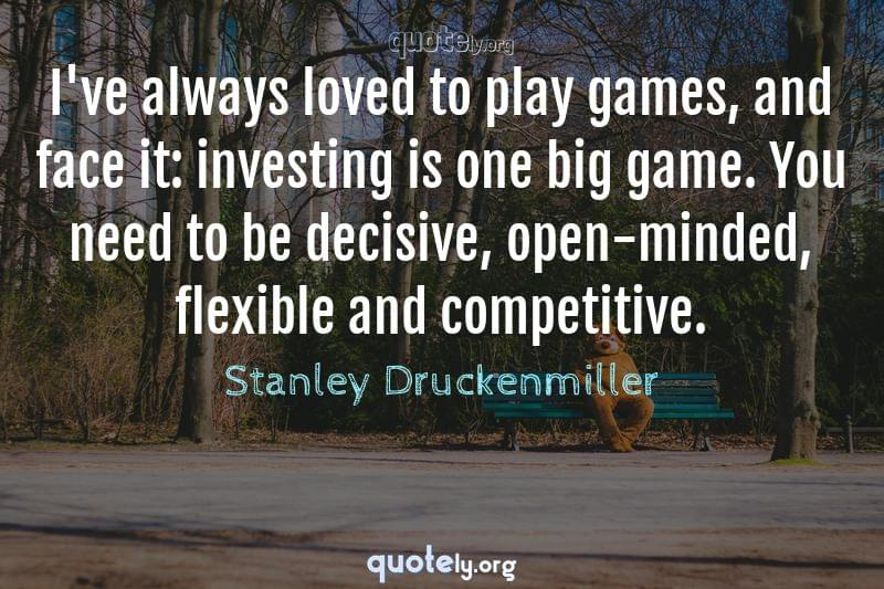 I've always loved to play games, and face it: investing is one big game. You need to be decisive, open-minded, flexible and competitive. by Stanley Druckenmiller