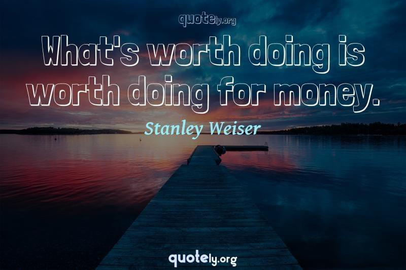 What's worth doing is worth doing for money. by Stanley Weiser