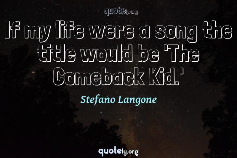 If my life were a song the title would be 'The Comeback Kid.' by Stefano Langone