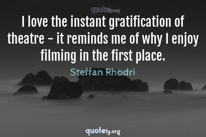 I love the instant gratification of theatre - it reminds me of why I enjoy filming in the first place. by Steffan Rhodri