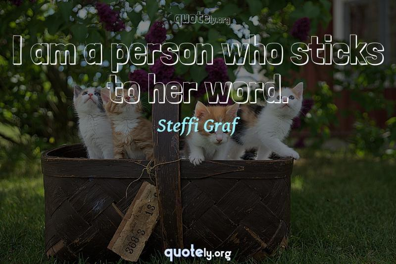 I am a person who sticks to her word. by Steffi Graf