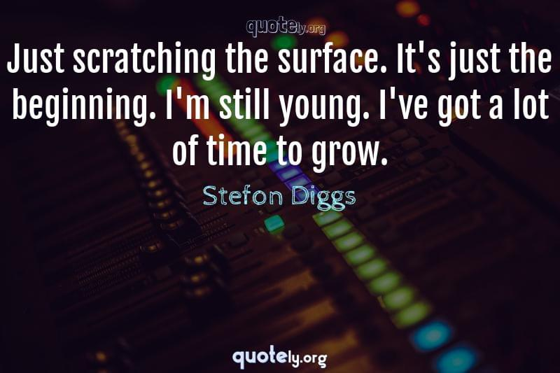 Just scratching the surface. It's just the beginning. I'm still young. I've got a lot of time to grow. by Stefon Diggs