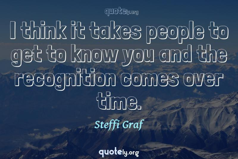 I think it takes people to get to know you and the recognition comes over time. by Steffi Graf