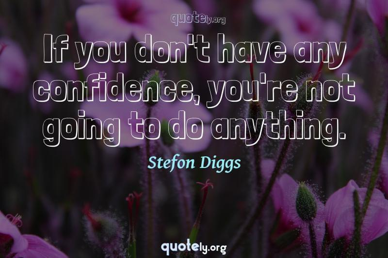 If you don't have any confidence, you're not going to do anything. by Stefon Diggs