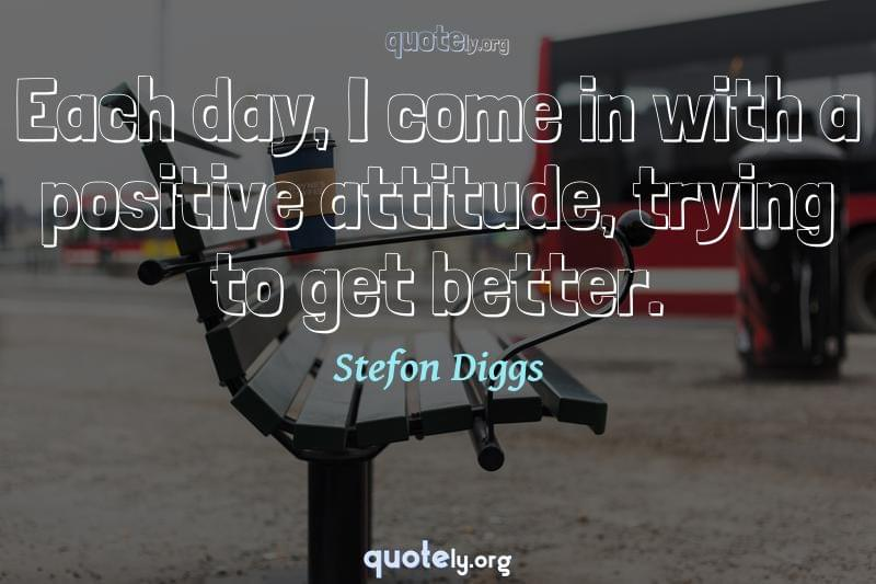 Each day, I come in with a positive attitude, trying to get better. by Stefon Diggs