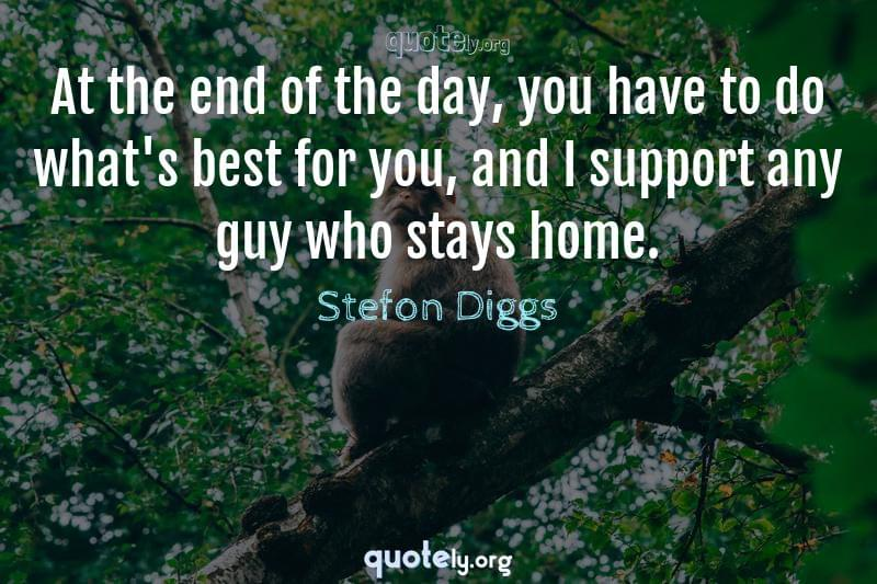 At the end of the day, you have to do what's best for you, and I support any guy who stays home. by Stefon Diggs