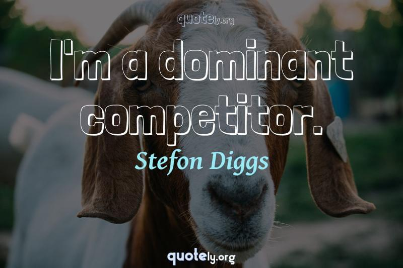 I'm a dominant competitor. by Stefon Diggs