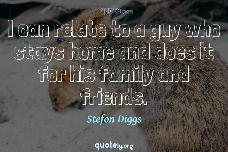 I can relate to a guy who stays home and does it for his family and friends. by Stefon Diggs
