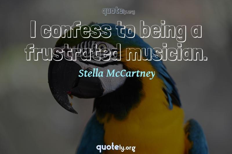 I confess to being a frustrated musician. by Stella McCartney