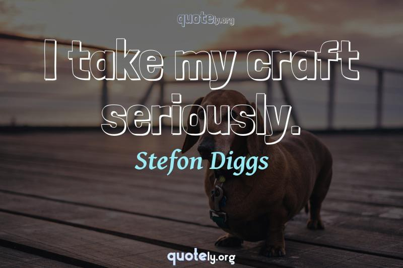 I take my craft seriously. by Stefon Diggs