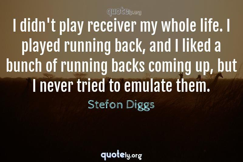 I didn't play receiver my whole life. I played running back, and I liked a bunch of running backs coming up, but I never tried to emulate them. by Stefon Diggs