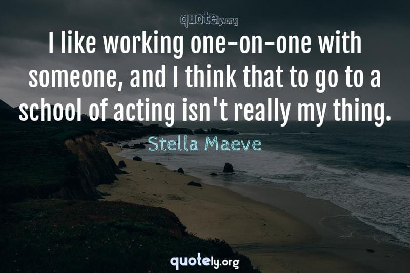 I like working one-on-one with someone, and I think that to go to a school of acting isn't really my thing. by Stella Maeve