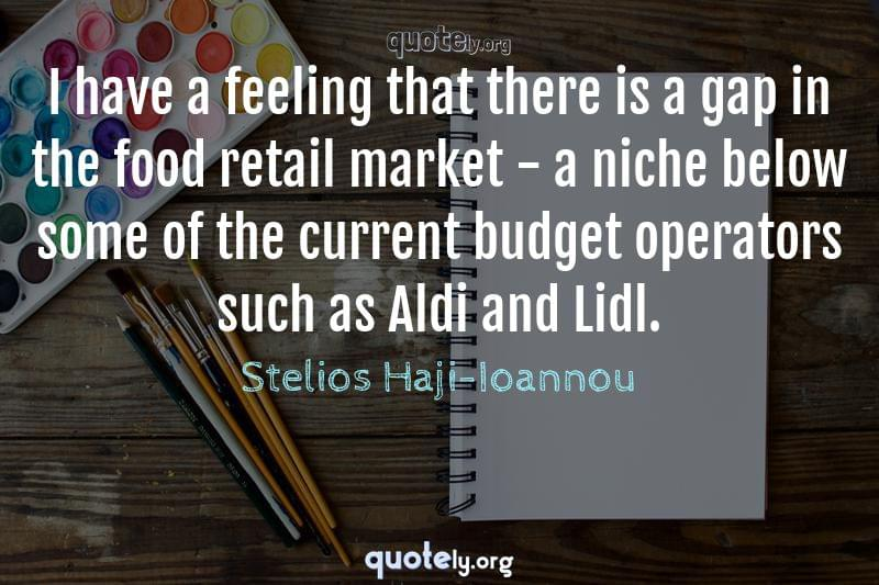I have a feeling that there is a gap in the food retail market - a niche below some of the current budget operators such as Aldi and Lidl. by Stelios Haji-Ioannou