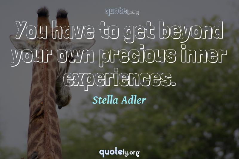 You have to get beyond your own precious inner experiences. by Stella Adler