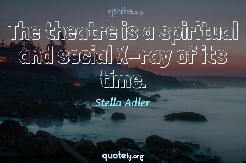 The theatre is a spiritual and social X-ray of its time. by Stella Adler