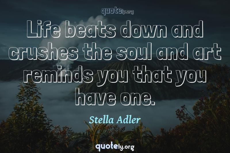 Life beats down and crushes the soul and art reminds you that you have one. by Stella Adler