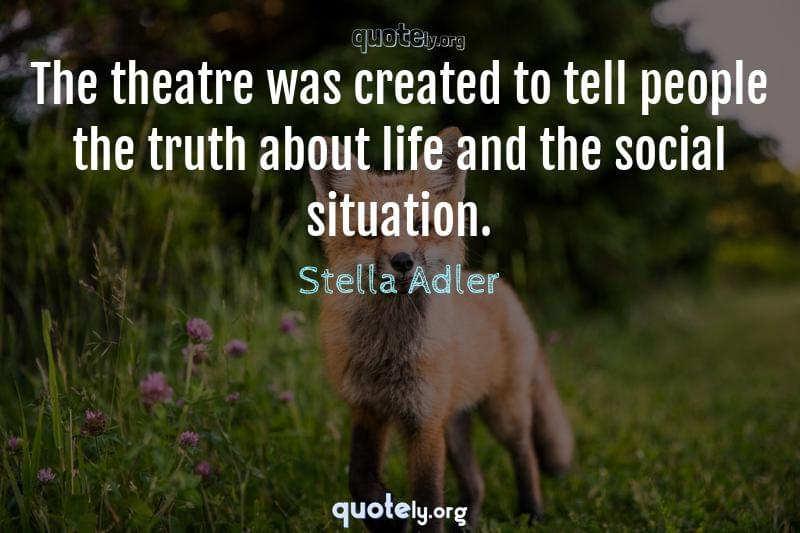 The theatre was created to tell people the truth about life and the social situation. by Stella Adler